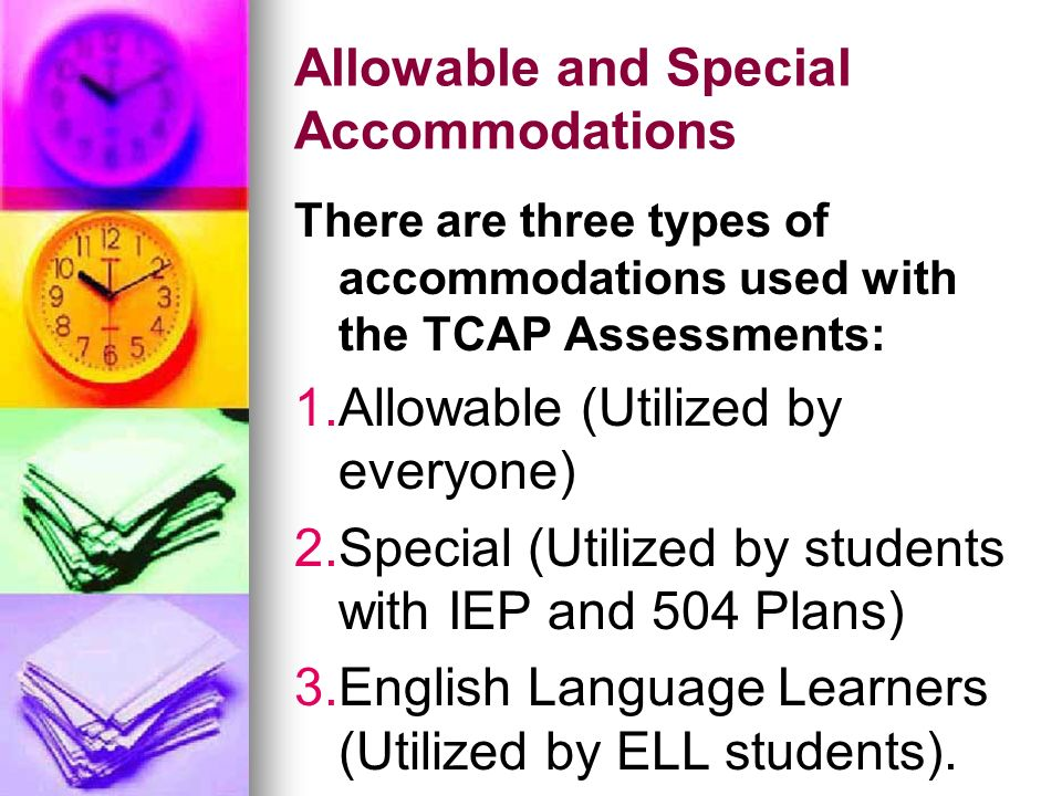 Allowable and Special Accommodations There are three types of accommodations used with the TCAP Assessments: 1. 1.Allowable (Utilized by everyone) 2.