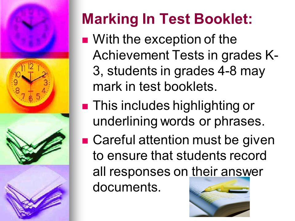 Marking In Test Booklet: With the exception of the Achievement Tests in grades K- 3, students in grades 4-8 may mark in test booklets. This includes h