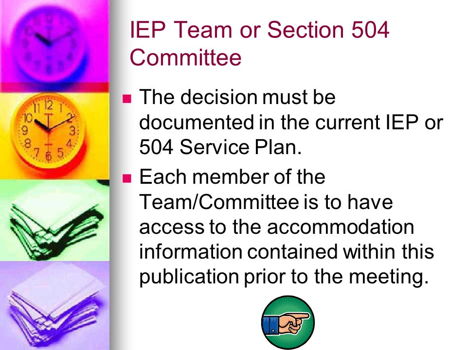 IEP Team or Section 504 Committee The decision must be documented in the current IEP or 504 Service Plan. Each member of the Team/Committee is to have