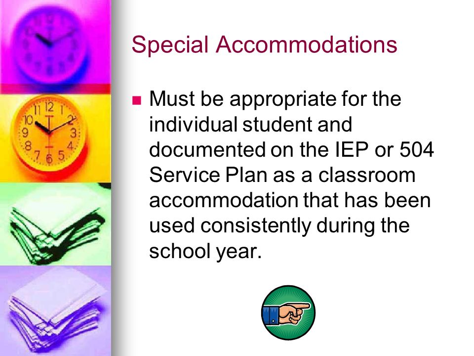 Special Accommodations Must be appropriate for the individual student and documented on the IEP or 504 Service Plan as a classroom accommodation that