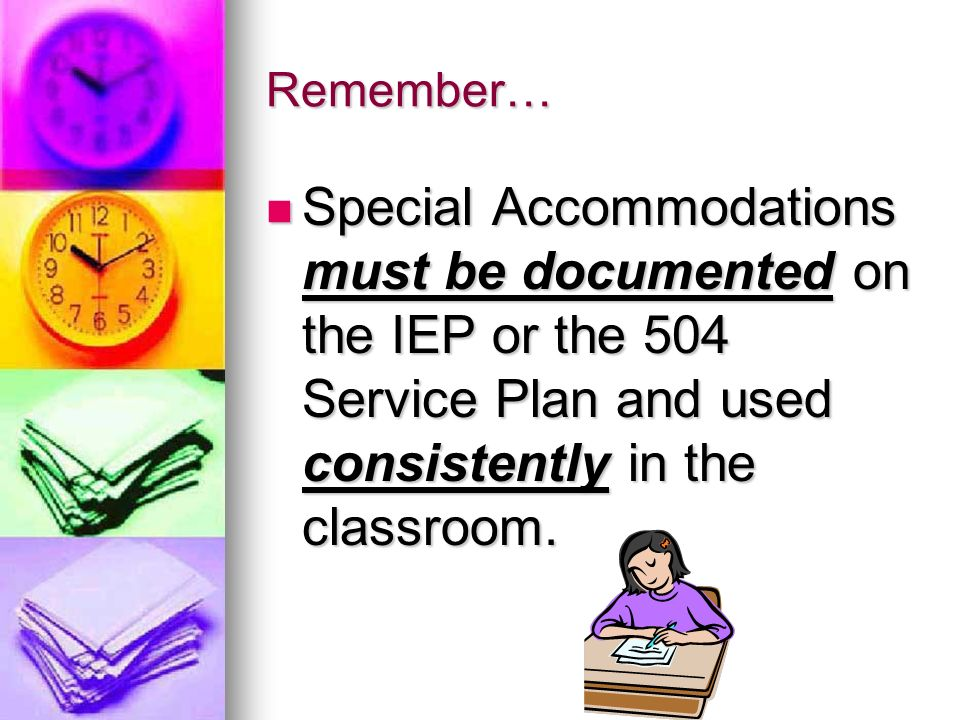Remember… Special Accommodations must be documented on the IEP or the 504 Service Plan and used consistently in the classroom. Special Accommodations