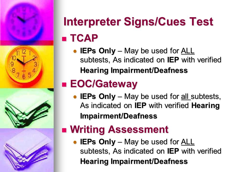 Interpreter Signs/Cues Test TCAP TCAP IEPs Only – May be used for ALL subtests, As indicated on IEP with verified Hearing Impairment/Deafness IEPs Onl