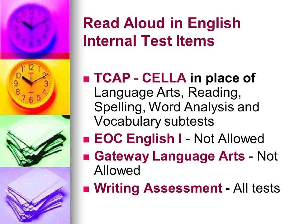 Read Aloud in English Internal Test Items TCAP - TCAP - CELLA in place of Language Arts, Reading, Spelling, Word Analysis and Vocabulary subtests EOC
