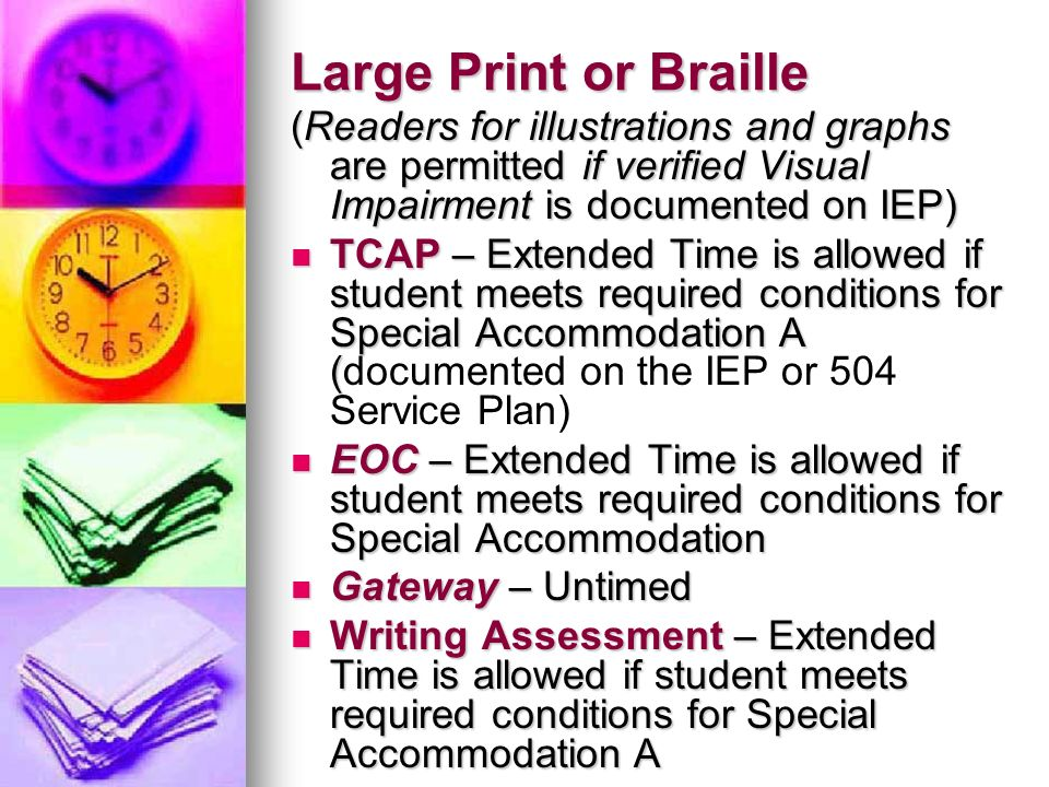 Large Print or Braille (Readers for illustrations and graphs are permitted if verified Visual Impairment is documented on IEP) TCAP – Extended Time is