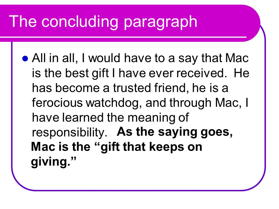The concluding paragraph All in all, I would have to a say that Mac is the best gift I have ever received. He has become a trusted friend, he is a fer