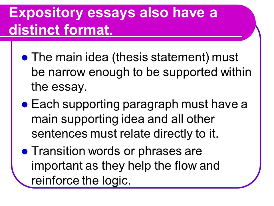 Expository essays also have a distinct format. The main idea (thesis statement) must be narrow enough to be supported within the essay. Each supportin