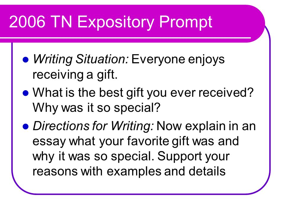 2006 TN Expository Prompt Writing Situation: Everyone enjoys receiving a gift. What is the best gift you ever received? Why was it so special? Directi