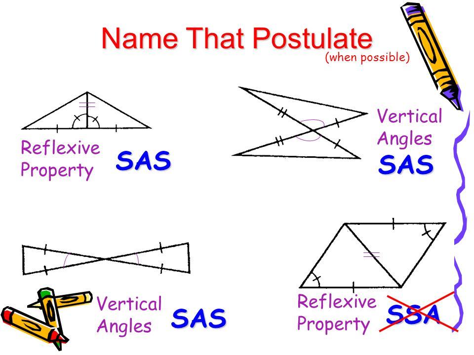 Name That Postulate (when possible) SAS SAS SAS Reflexive Property Vertical Angles Reflexive Property SSA