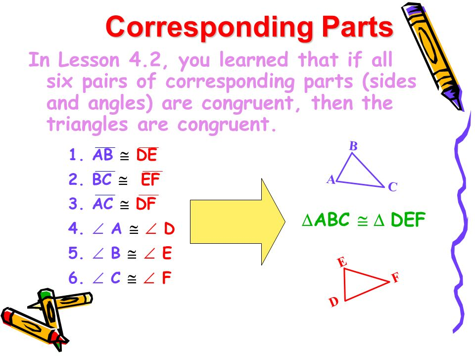 In Lesson 4.2, you learned that if all six pairs of corresponding parts (sides and angles) are congruent, then the triangles are congruent. Correspond