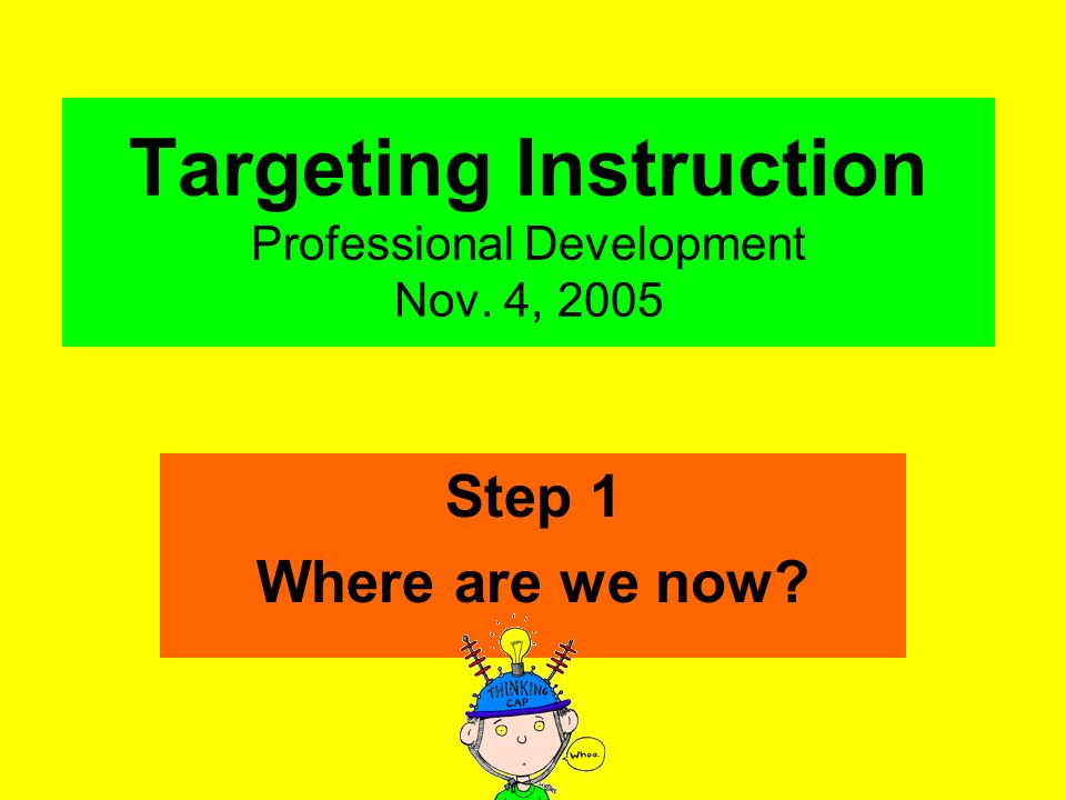 Targeting Instruction Professional Development Nov. 4, 2005 Step 1 Where are we now?