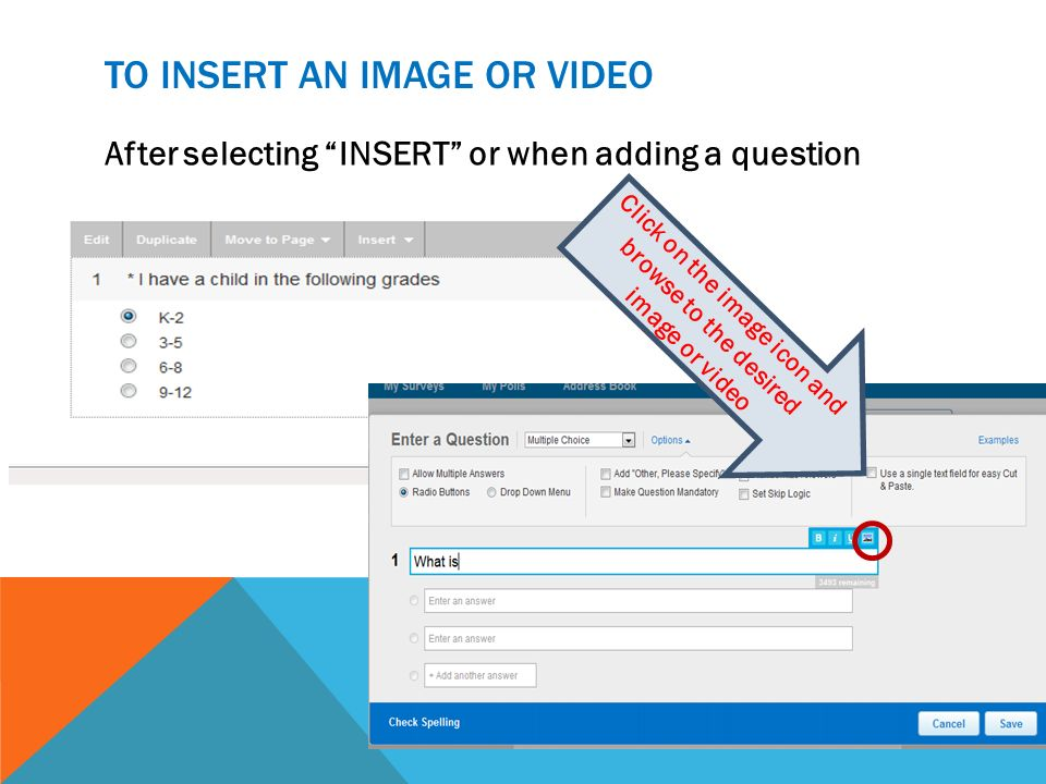TO INSERT AN IMAGE OR VIDEO After selecting INSERT or when adding a question Click on the image icon and browse to the desired image or video