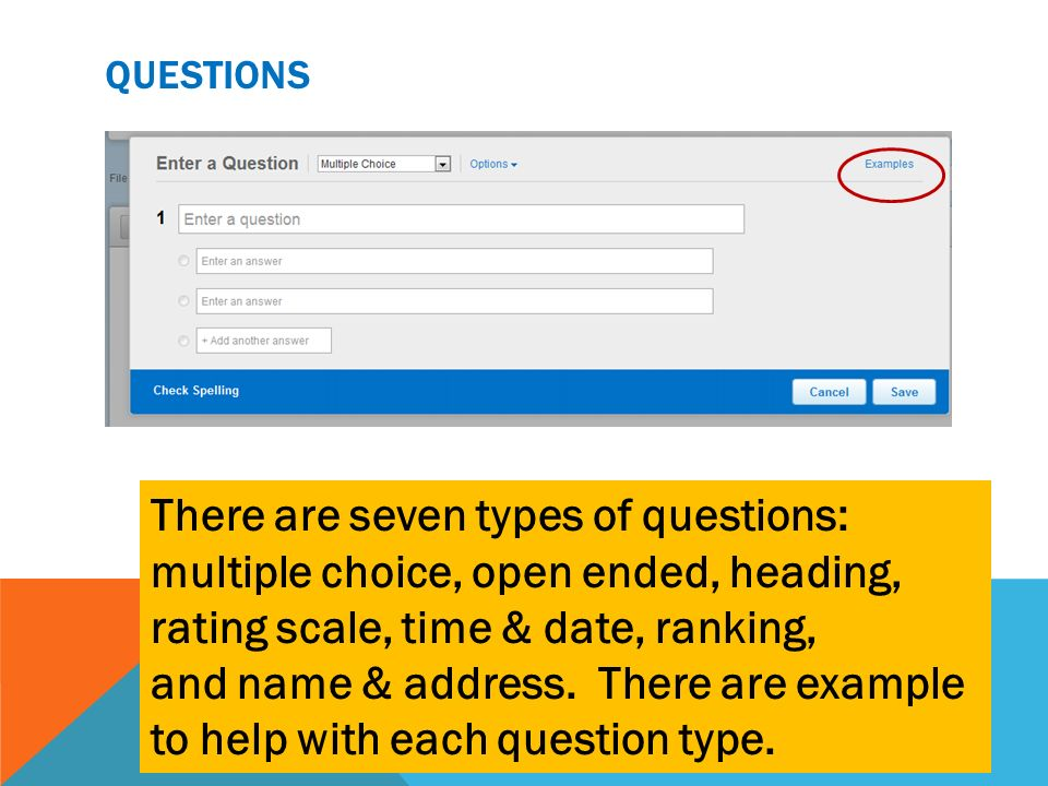 QUESTIONS There are seven types of questions: multiple choice, open ended, heading, rating scale, time & date, ranking, and name & address. There are