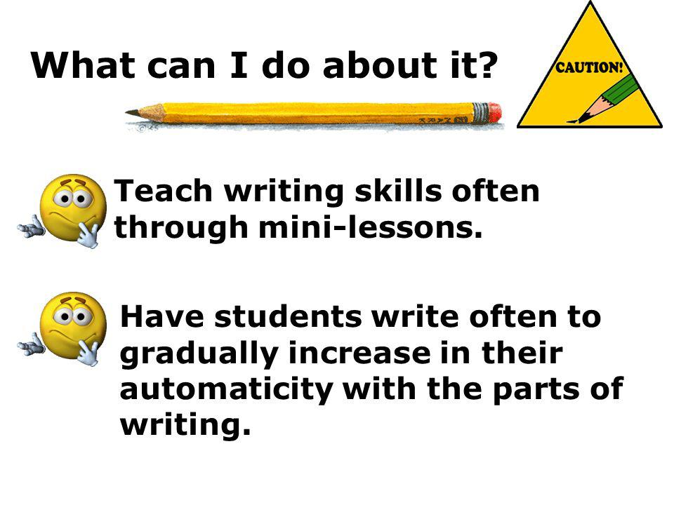 What can I do about it? Teach writing skills often through mini-lessons. Have students write often to gradually increase in their automaticity with th