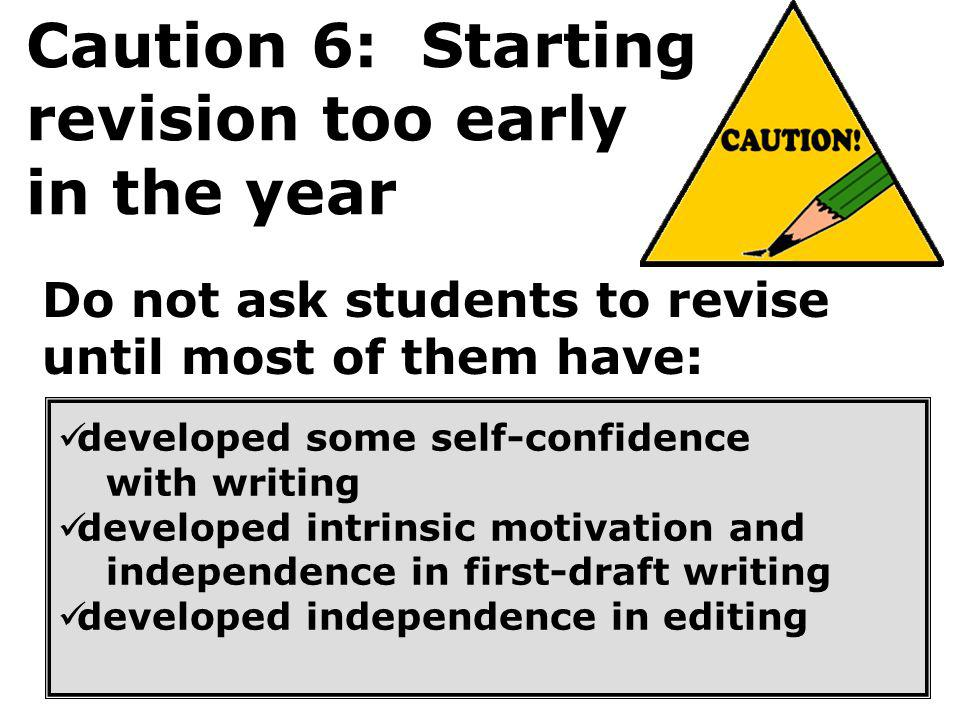 Caution 6: Starting revision too early in the year Do not ask students to revise until most of them have: developed some self-confidence with writing