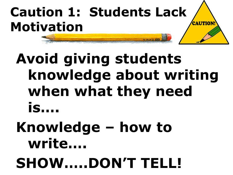 Caution 1: Students Lack Motivation Avoid giving students knowledge about writing when what they need is…. Knowledge – how to write…. SHOW…..DONT TELL