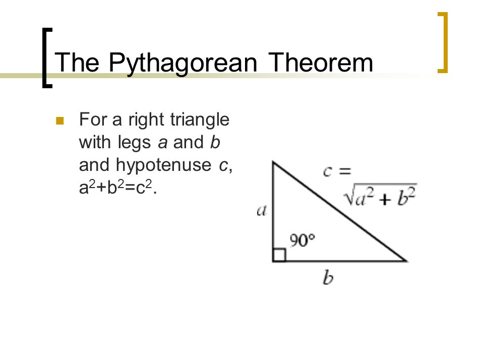 The Pythagorean Theorem For a right triangle with legs a and b and hypotenuse c, a 2 +b 2 =c 2.