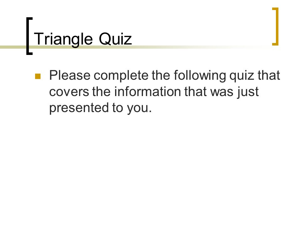 Triangle Quiz Please complete the following quiz that covers the information that was just presented to you.