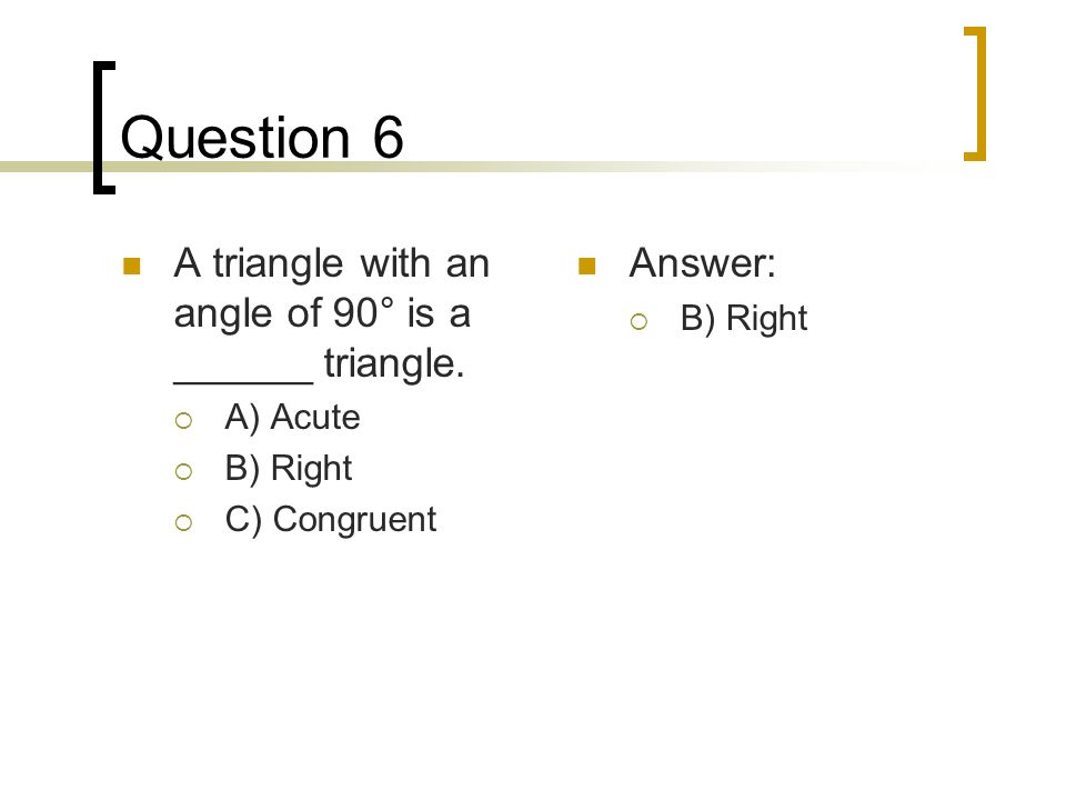 Question 6 A triangle with an angle of 90° is a ______ triangle. A) Acute B) Right C) Congruent Answer: B) Right