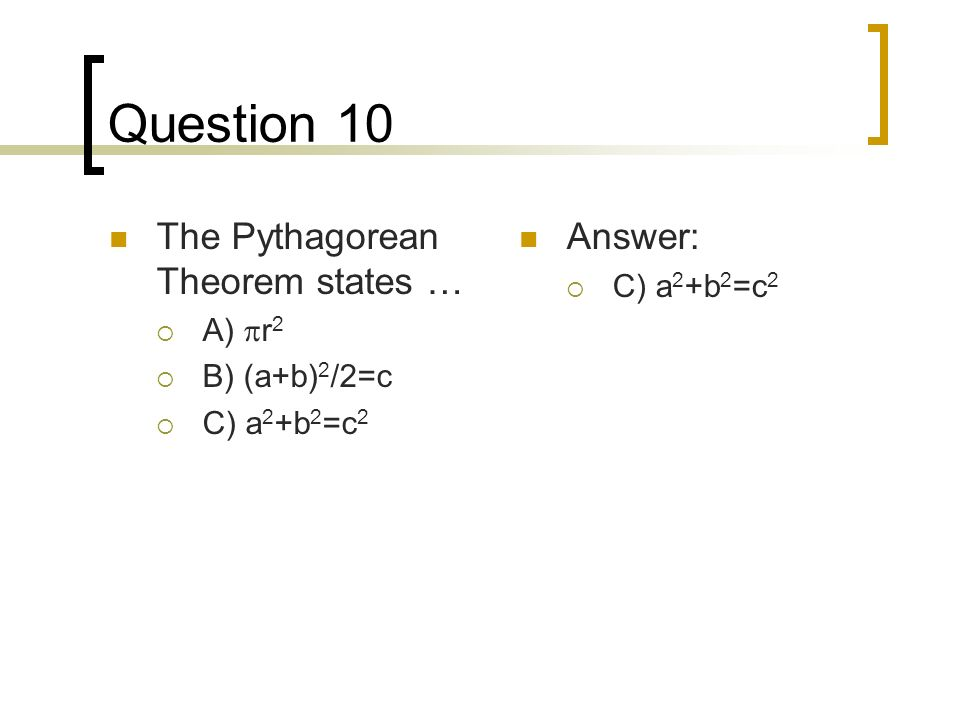 Question 10 The Pythagorean Theorem states … A) r 2 B) (a+b) 2 /2=c C) a 2 +b 2 =c 2 Answer: C) a 2 +b 2 =c 2