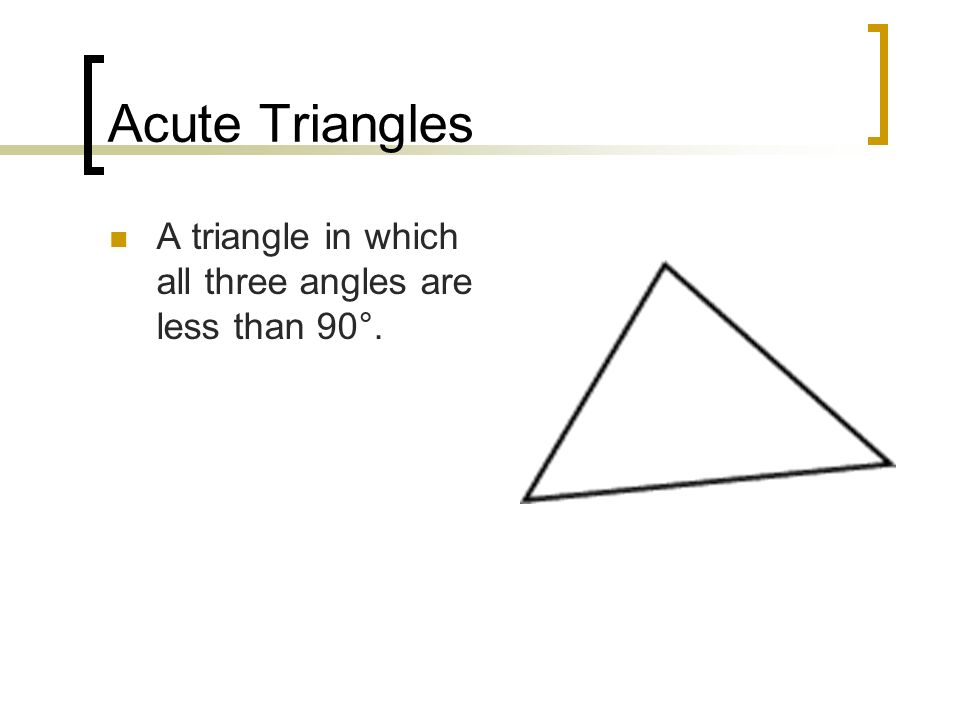 Acute Triangles A triangle in which all three angles are less than 90°.