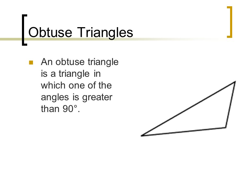Obtuse Triangles An obtuse triangle is a triangle in which one of the angles is greater than 90°.