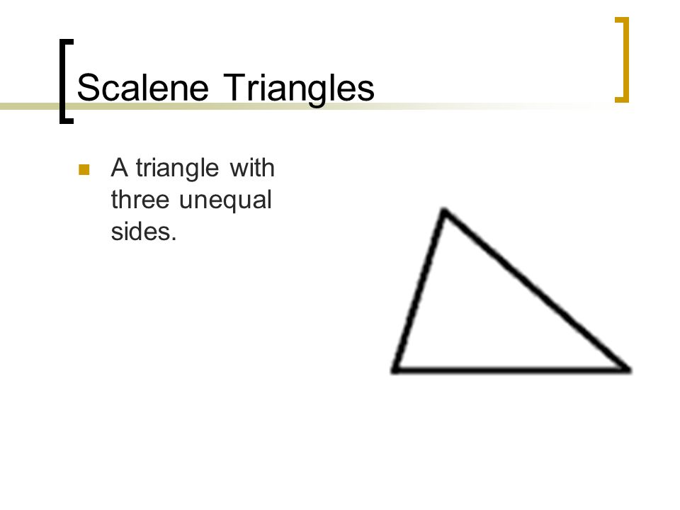 Scalene Triangles A triangle with three unequal sides.