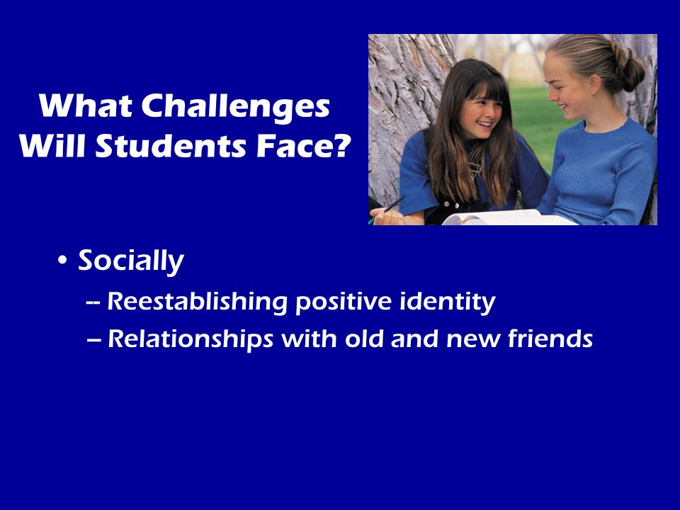 What Challenges Will Students Face? Socially -- Reestablishing positive identity –Relationships with old and new friends