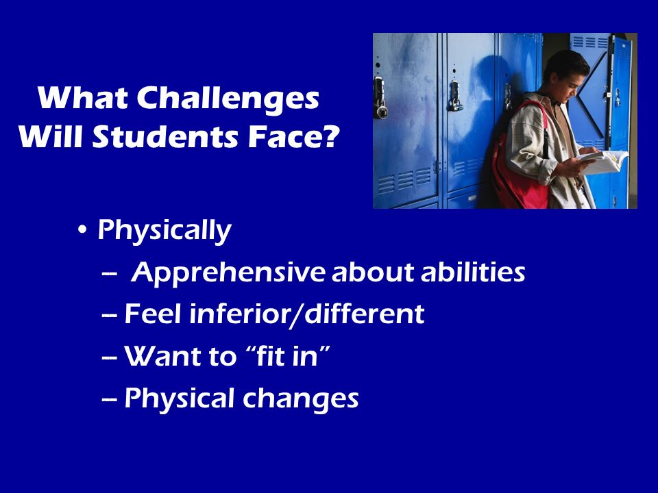 What Challenges Will Students Face? Physically -- Apprehensive about abilities -- Feel inferior/different -- Want to fit in -- Physical changes