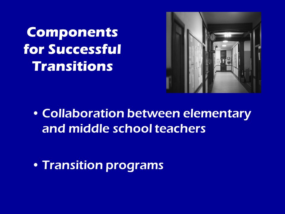Components for Successful Transitions –Welcoming environment –Establish open communication –Provide school information and dates –Provide curriculum information