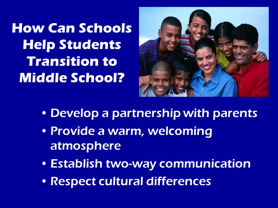 How Can Schools Help Students Transition to Middle School? Develop a partnership with parents Provide a warm, welcoming atmosphere Establish two-way c