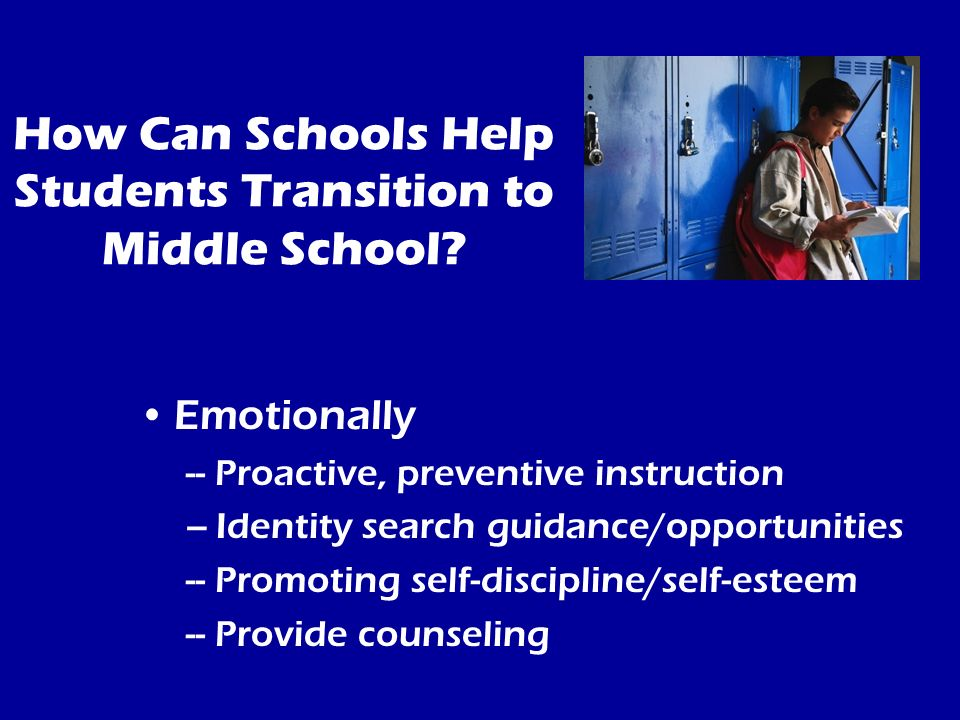 How Can Schools Help Students Transition to Middle School? Emotionally -- Proactive, preventive instruction –Identity search guidance/opportunities --