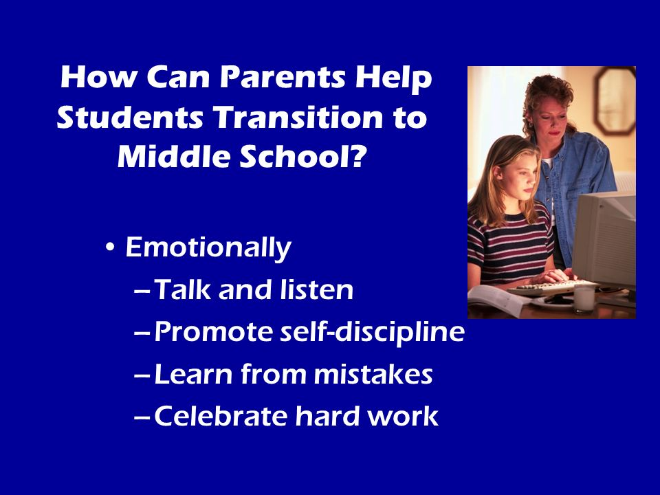 How Can Parents Help Students Transition to Middle School? Emotionally –Talk and listen –Promote self-discipline –Learn from mistakes –Celebrate hard