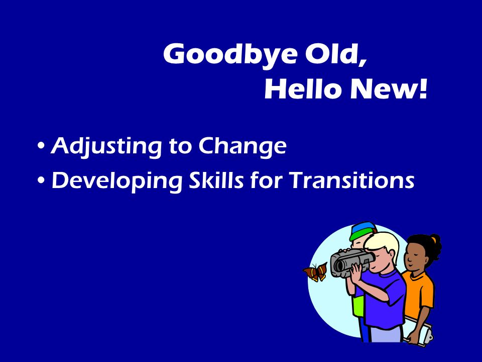 Goodbye Old, Hello New! Adjusting to Change Developing Skills for Transitions