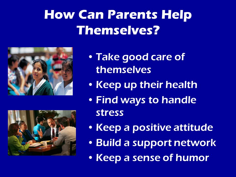 How Can Parents Help Themselves? Take good care of themselves Keep up their health Find ways to handle stress Keep a positive attitude Build a support