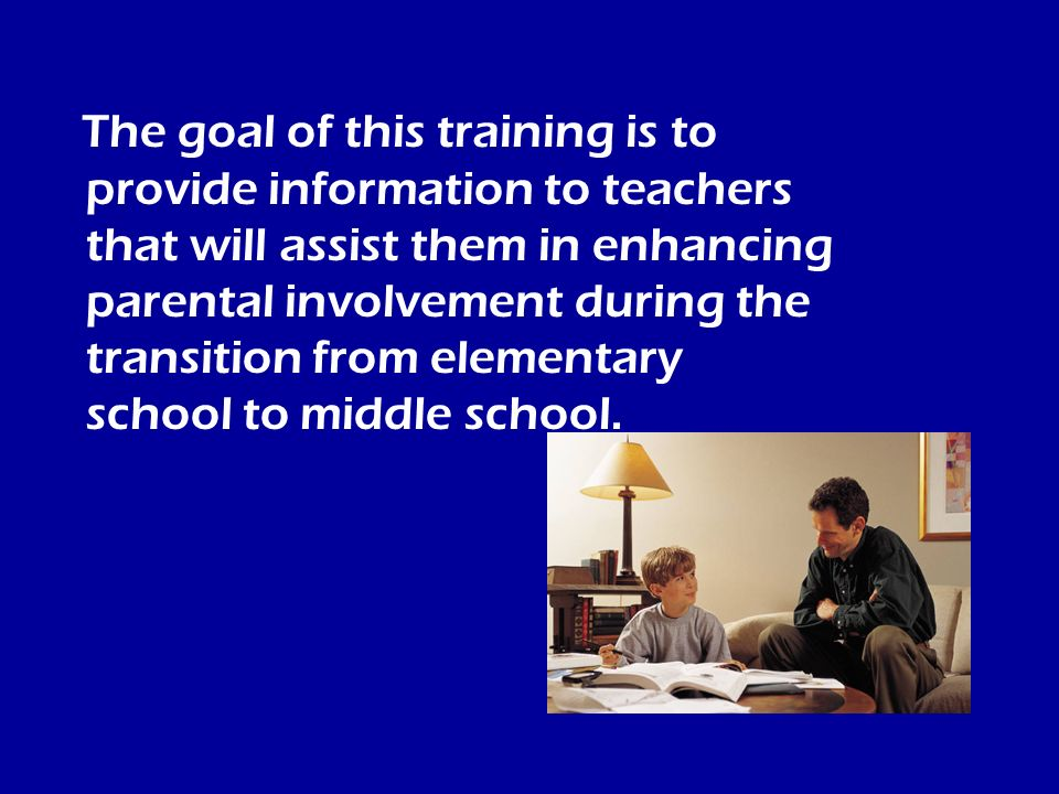 The goal of this training is to provide information to teachers that will assist them in enhancing parental involvement during the transition from ele