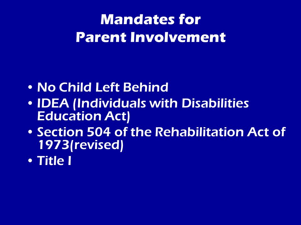 Mandates for Parent Involvement No Child Left Behind IDEA (Individuals with Disabilities Education Act) Section 504 of the Rehabilitation Act of 1973(