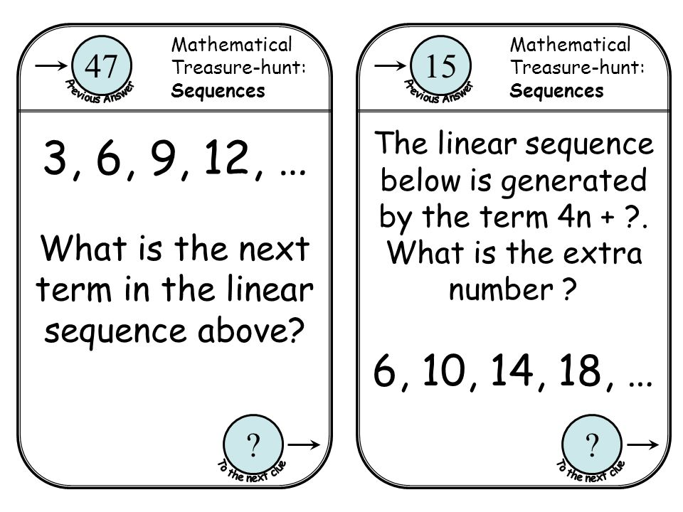 Mathematical Treasure-hunt: Sequences 15 ? Mathematical Treasure-hunt: Sequences 47 ? 3, 6, 9, 12, … What is the next term in the linear sequence abov