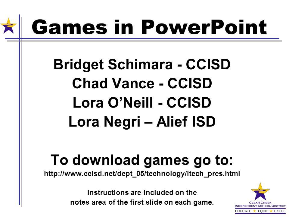 Bridget Schimara - CCISD Chad Vance - CCISD Lora ONeill - CCISD Lora Negri – Alief ISD To download games go to: http://www.ccisd.net/dept_05/technolog