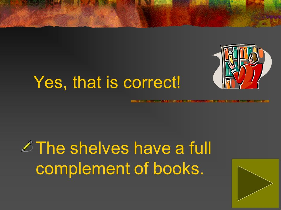Sorry, that is incorrect! The correct answer is: The shelves have a full complement of books.
