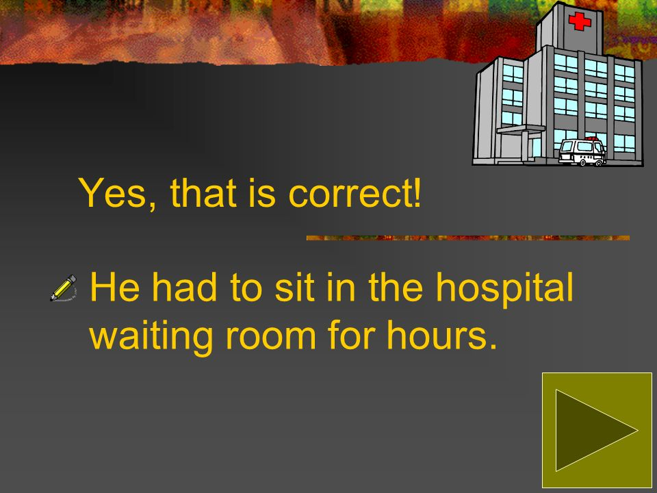 Sorry, that is incorrect! The correct answer is: He had to sit in the hospital waiting room for hours.