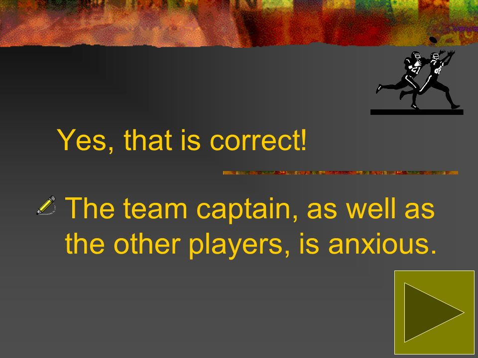 Sorry, that is incorrect! The correct answer is: The team captain, as well as the other players, is anxious.