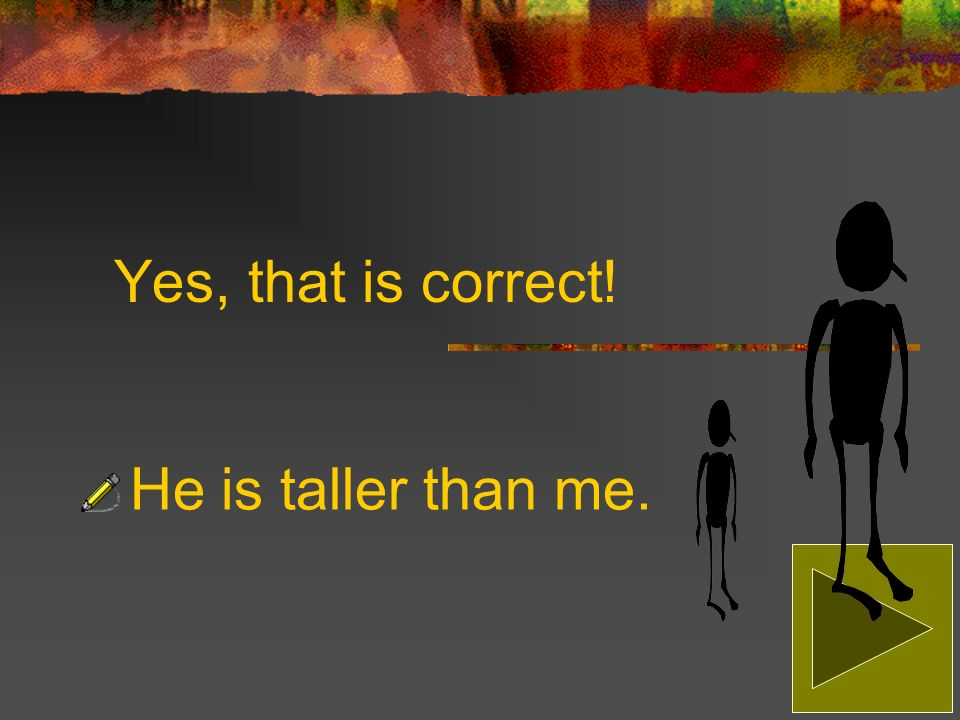 Sorry, that is incorrect! The correct answer is: He is taller than me.