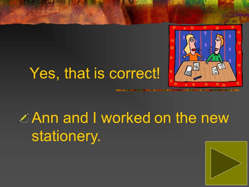 Sorry, that is incorrect! The correct answer is: Ann and I worked on the new stationery.