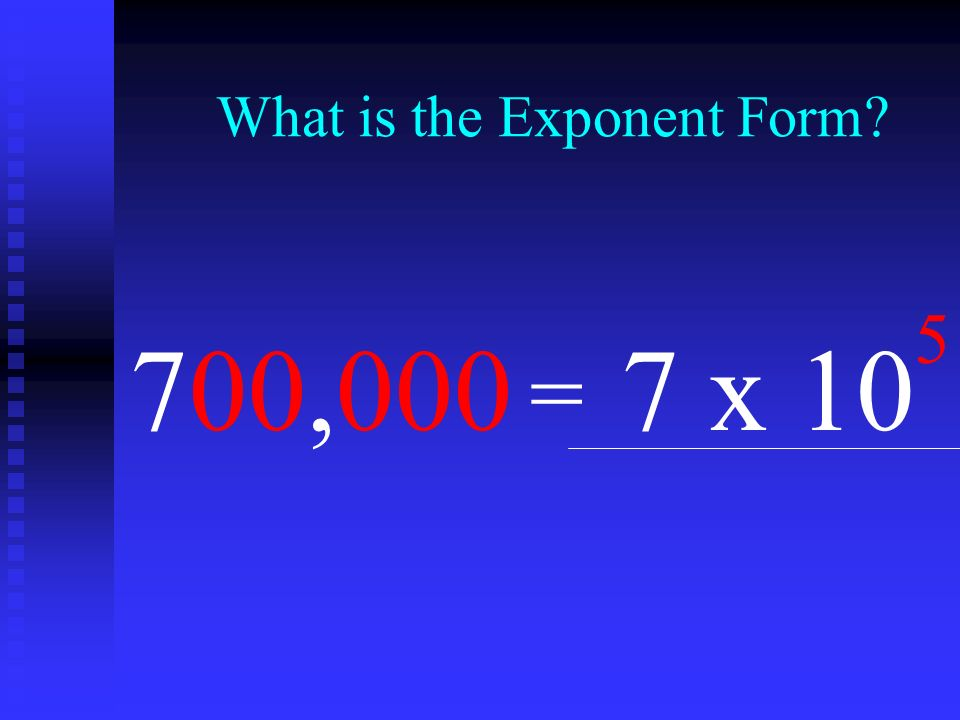 What is the Exponent Form? 7 x 10 5 = 700,000