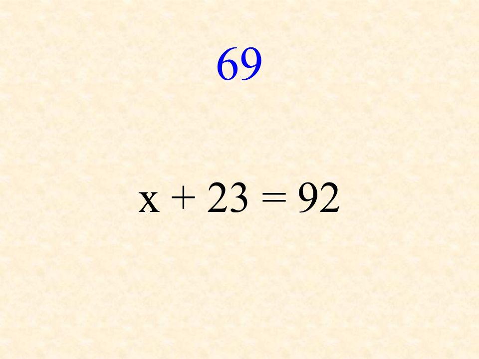 69 x + 23 = 92