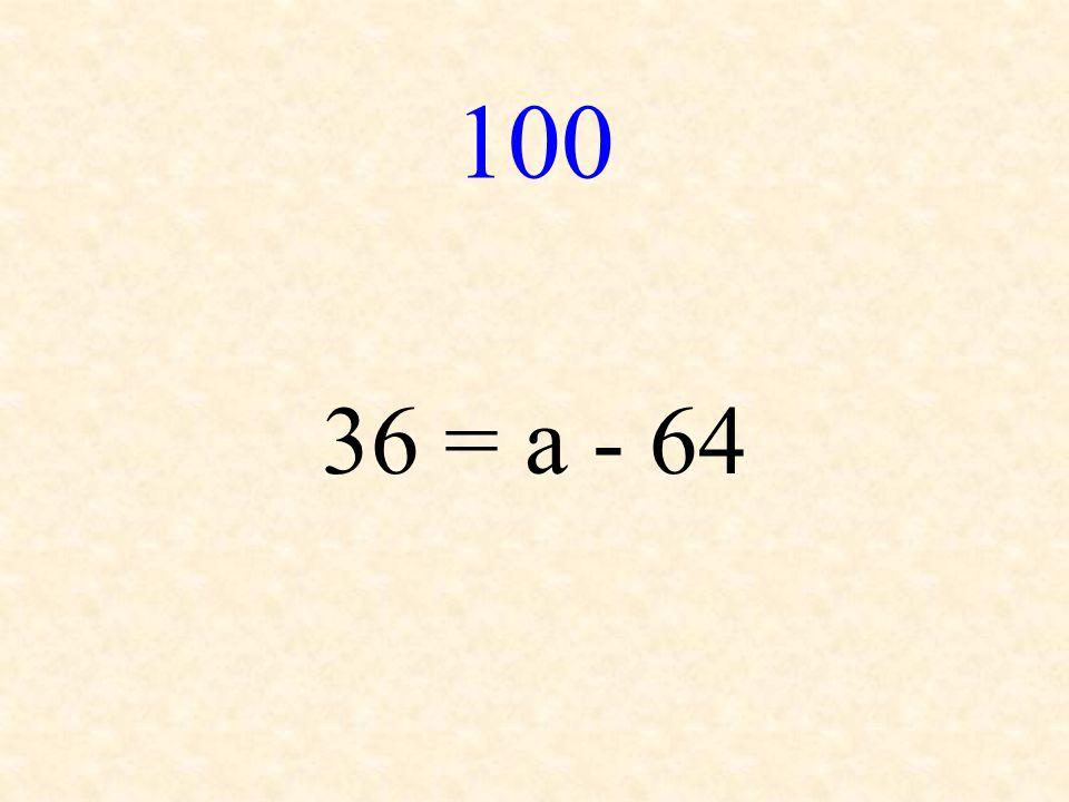 100 36 = a - 64