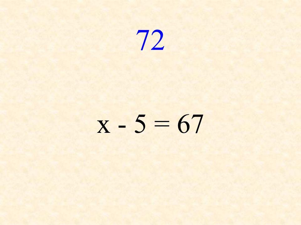 72 x - 5 = 67