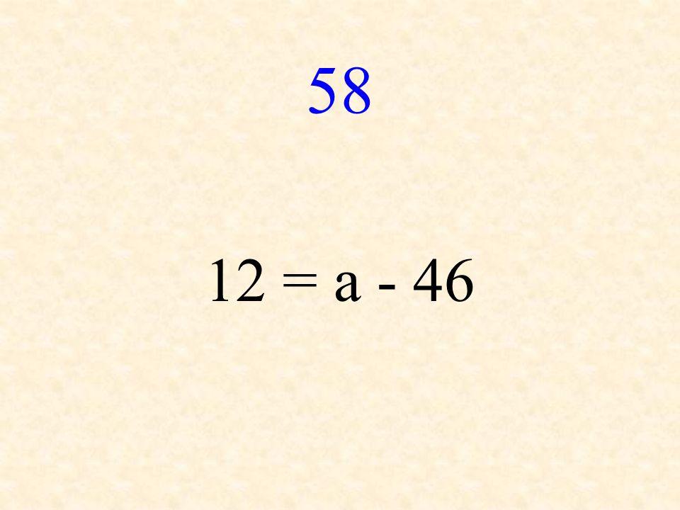 58 12 = a - 46