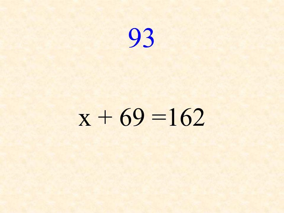 93 x + 69 =162