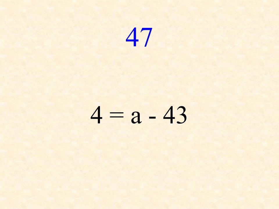 47 4 = a - 43